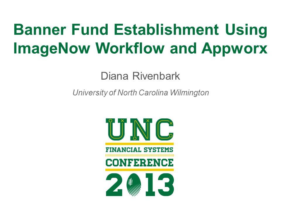 Banner Fund Establishment Using ImageNow Workflow and Appworx Diana Rivenbark University of North Carolina Wilmington