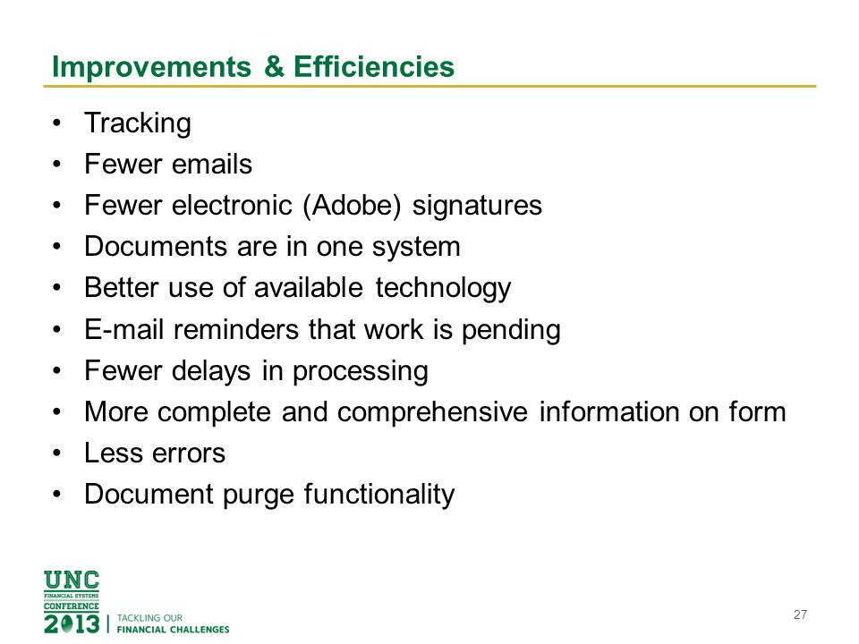 Improvements & Efficiencies Tracking Fewer emails Fewer electronic (Adobe) signatures Documents are in one system Better use of available technology E-mail reminders that work is pending Fewer delays in processing More complete and comprehensive information on form Less errors Document purge functionality 27