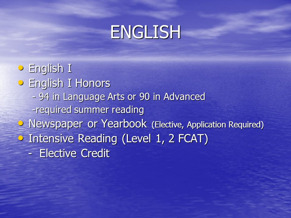 ENGLISH English I English I English I Honors English I Honors - 94 in Language Arts or 90 in Advanced -required summer reading Newspaper or Yearbook (Elective, Application Required) Newspaper or Yearbook (Elective, Application Required) Intensive Reading (Level 1, 2 FCAT) Intensive Reading (Level 1, 2 FCAT) - Elective Credit - Elective Credit