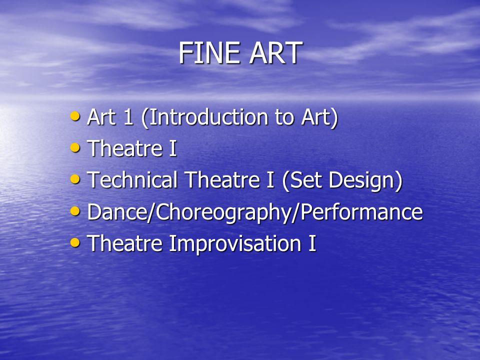 FINE ART Art 1 (Introduction to Art) Art 1 (Introduction to Art) Theatre I Theatre I Technical Theatre I (Set Design) Technical Theatre I (Set Design) Dance/Choreography/Performance Dance/Choreography/Performance Theatre Improvisation I Theatre Improvisation I