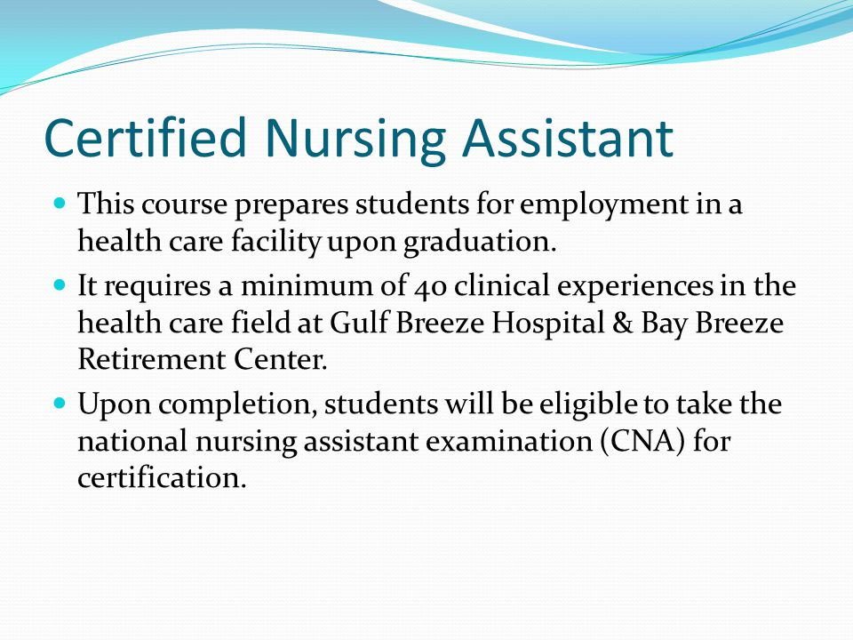 Certified Nursing Assistant This course prepares students for employment in a health care facility upon graduation.