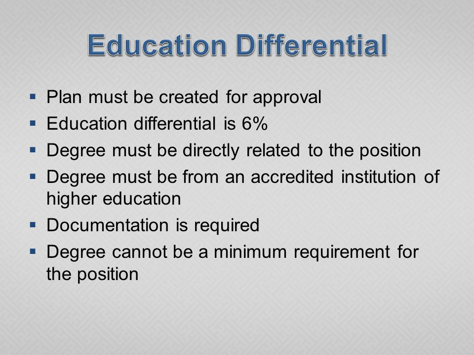  Plan must be created for approval  Education differential is 6%  Degree must be directly related to the position  Degree must be from an accredited institution of higher education  Documentation is required  Degree cannot be a minimum requirement for the position