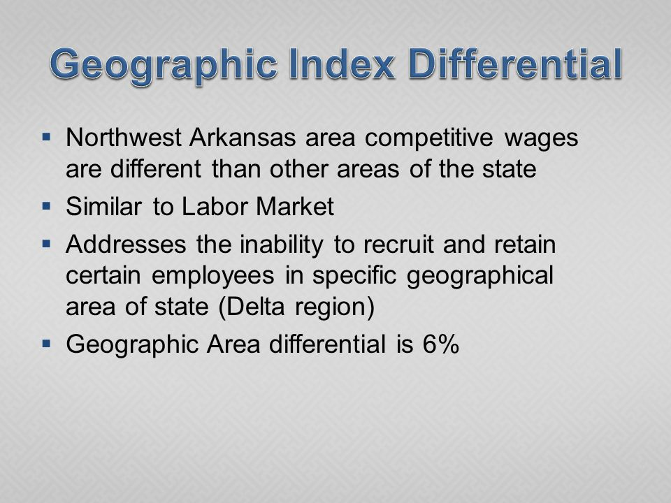  Northwest Arkansas area competitive wages are different than other areas of the state  Similar to Labor Market  Addresses the inability to recruit and retain certain employees in specific geographical area of state (Delta region)  Geographic Area differential is 6%