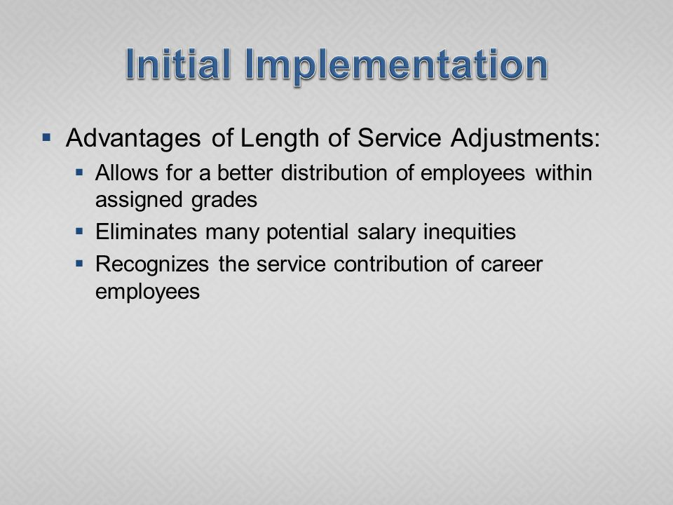  Advantages of Length of Service Adjustments:  Allows for a better distribution of employees within assigned grades  Eliminates many potential salary inequities  Recognizes the service contribution of career employees