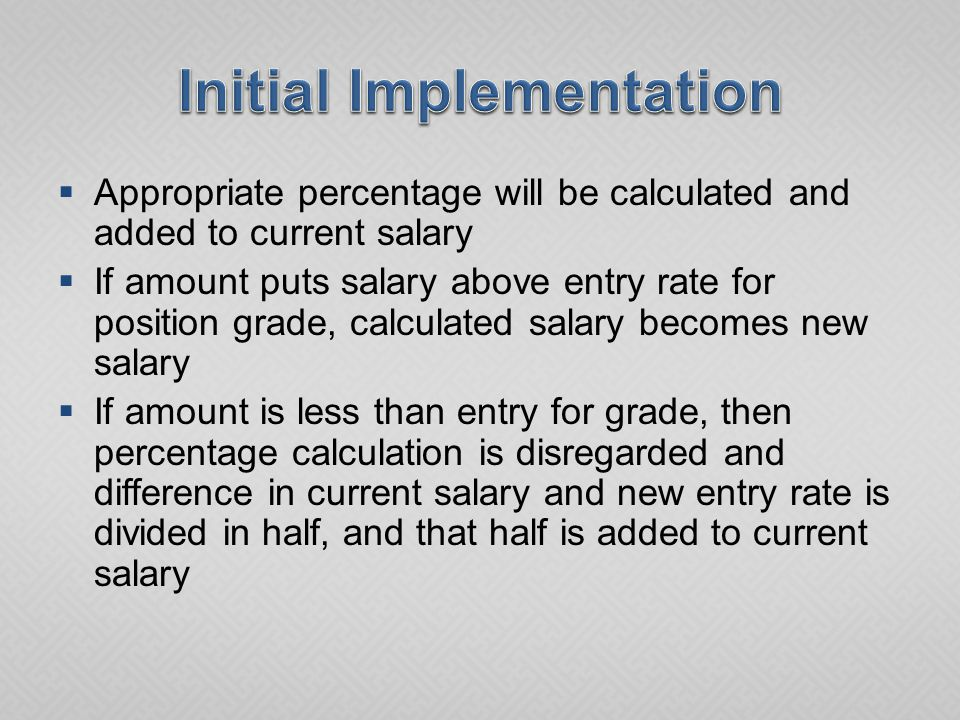  Appropriate percentage will be calculated and added to current salary  If amount puts salary above entry rate for position grade, calculated salary becomes new salary  If amount is less than entry for grade, then percentage calculation is disregarded and difference in current salary and new entry rate is divided in half, and that half is added to current salary