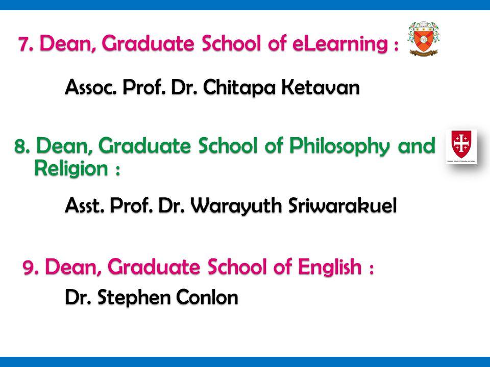 7. Dean, Graduate School of eLearning : Assoc. Prof. Dr. Chitapa Ketavan 8. Dean, Graduate School of Philosophy and Religion : Asst. Prof. Dr. Warayut