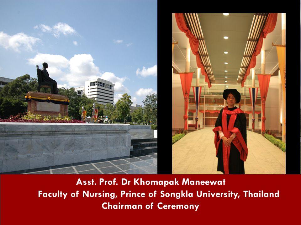Asst. Prof. Dr Khomapak Maneewat Faculty of Nursing, Prince of Songkla University, Thailand Chairman of Ceremony
