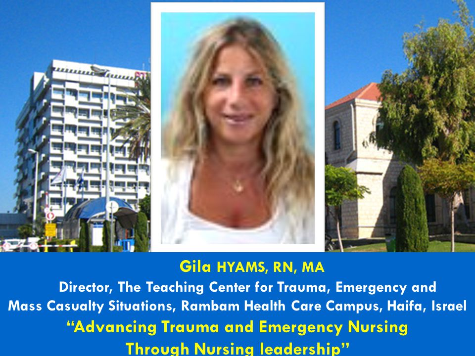 "Gila HYAMS, RN, MA Director, The Teaching Center for Trauma, Emergency and Mass Casualty Situations, Rambam Health Care Campus, Haifa, Israel ""Advanci"