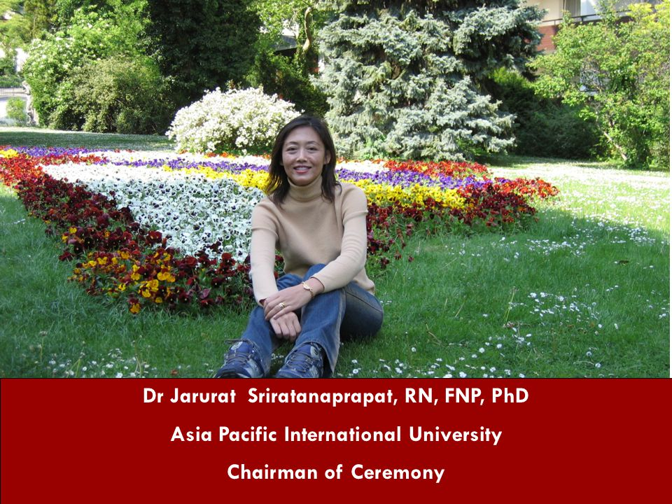 Dr Jarurat Sriratanaprapat, RN, FNP, PhD Asia Pacific International University Chairman of Ceremony