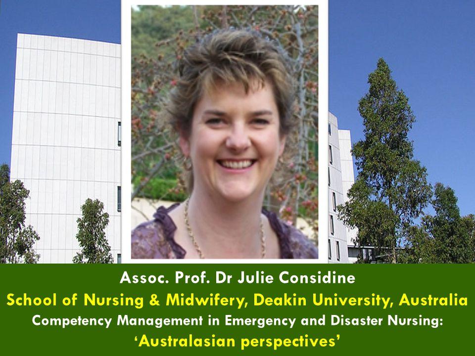 Assoc. Prof. Dr Julie Considine School of Nursing & Midwifery, Deakin University, Australia Competency Management in Emergency and Disaster Nursing: '