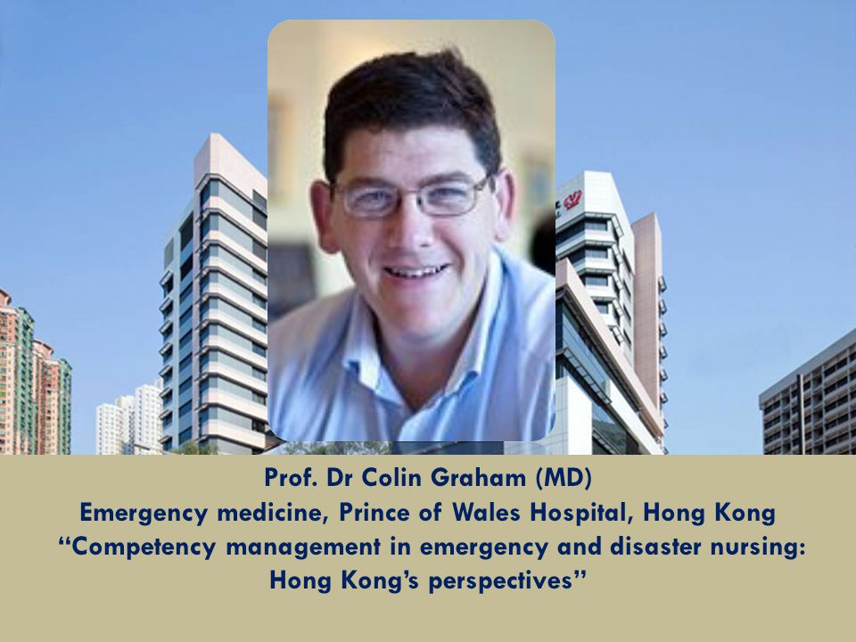 """Prof. Dr Colin Graham (MD) Emergency medicine, Prince of Wales Hospital, Hong Kong """"Competency management in emergency and disaster nursing: Hong Kong"""
