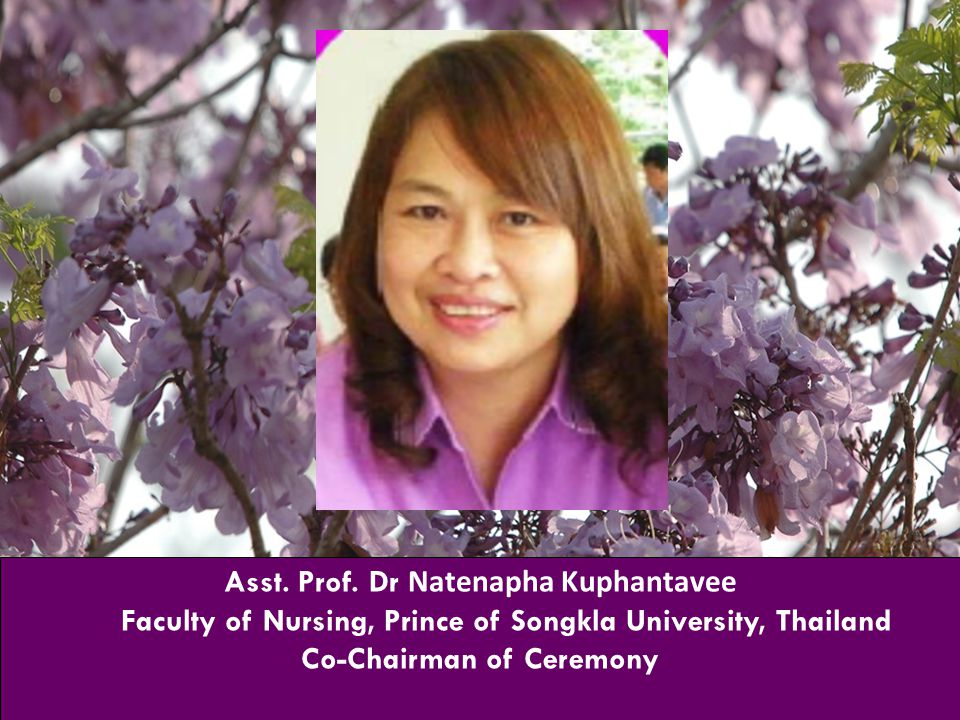 Asst. Prof. Dr Natenapha Kuphantavee Faculty of Nursing, Prince of Songkla University, Thailand Co-Chairman of Ceremony
