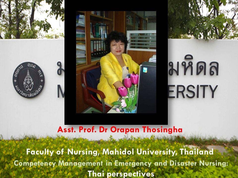 Asst. Prof. Dr Orapan Thosingha Faculty of Nursing, Mahidol University, Thailand Competency Management in Emergency and Disaster Nursing: Thai perspec