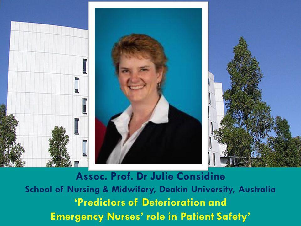Assoc. Prof. Dr Julie Considine School of Nursing & Midwifery, Deakin University, Australia 'Predictors of Deterioration and Emergency Nurses' role in