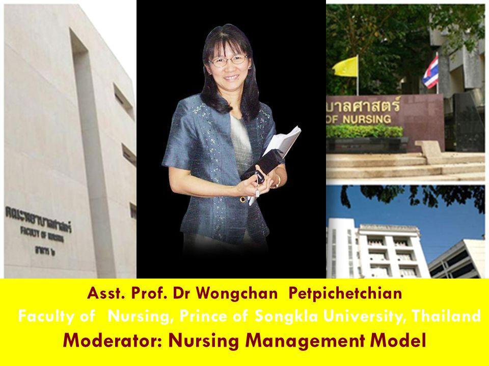 Asst. Prof. Dr Wongchan Petpichetchian Faculty of Nursing, Prince of Songkla University, Thailand Moderator: Nursing Management Model
