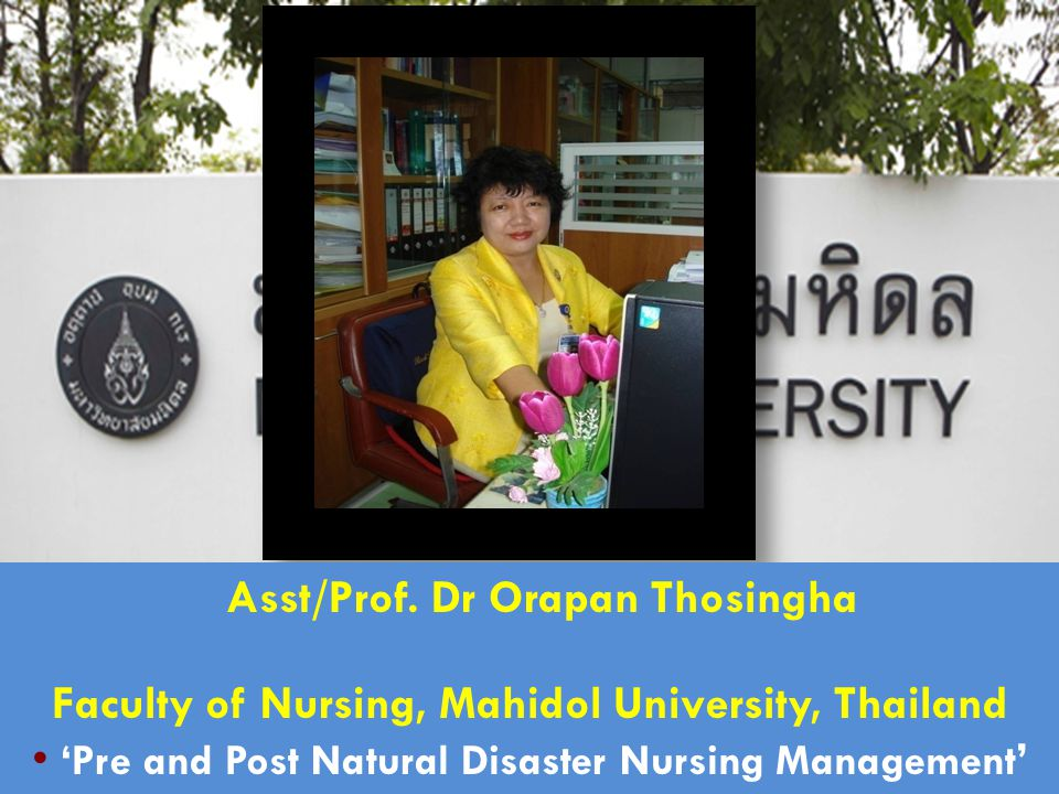 Asst/Prof. Dr Orapan Thosingha Faculty of Nursing, Mahidol University, Thailand ' Pre and Post Natural Disaster Nursing Management '