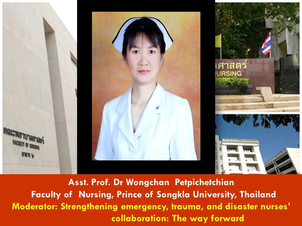 Asst. Prof. Dr Wongchan Petpichetchian Faculty of Nursing, Prince of Songkla University, Thailand Moderator: Strengthening emergency, trauma, and disa