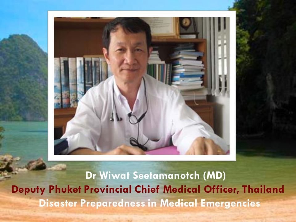 Dr Wiwat Seetamanotch (MD) Deputy Phuket Provincial Chief Medical Officer, Thailand Disaster Preparedness in Medical Emergencies