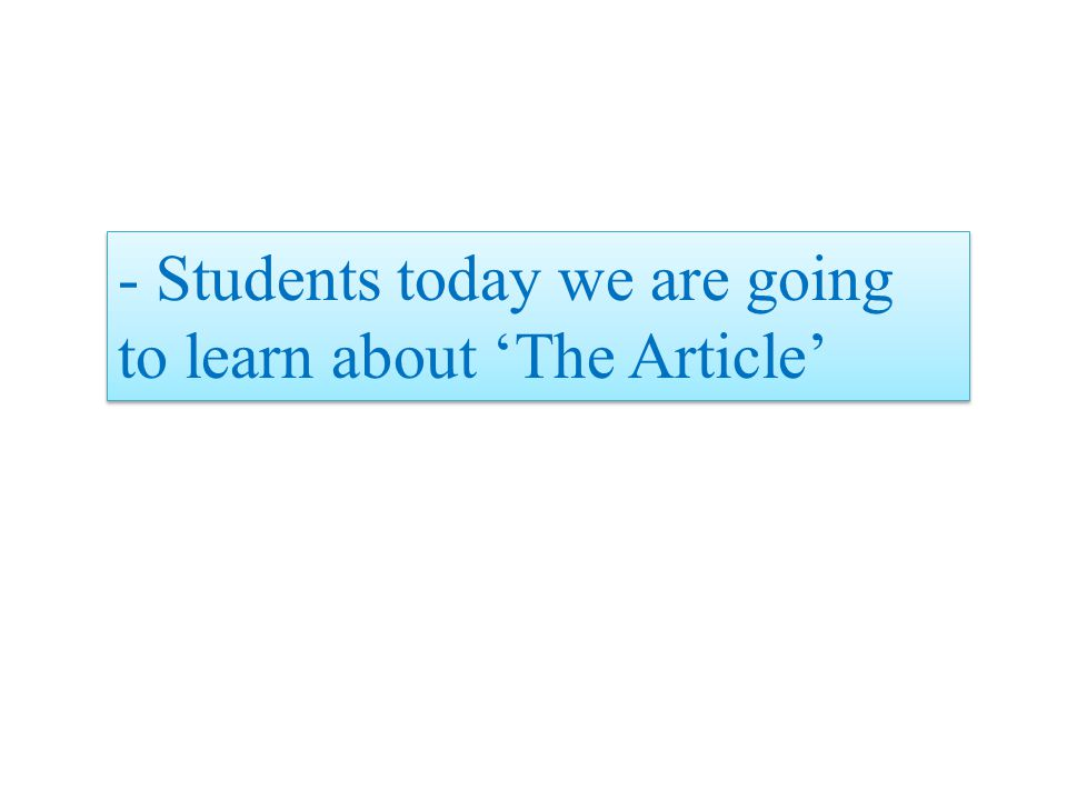 - Students today we are going to learn about 'The Article'