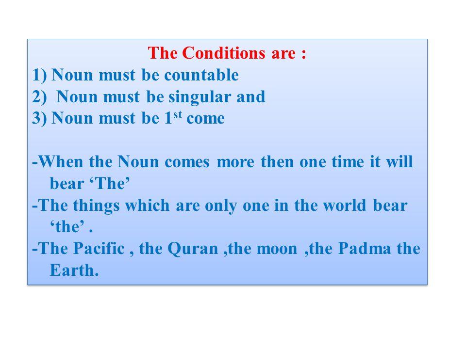 The Conditions are : 1) Noun must be countable 2) Noun must be singular and 3) Noun must be 1 st come -When the Noun comes more then one time it will bear 'The' -The things which are only one in the world bear 'the'.