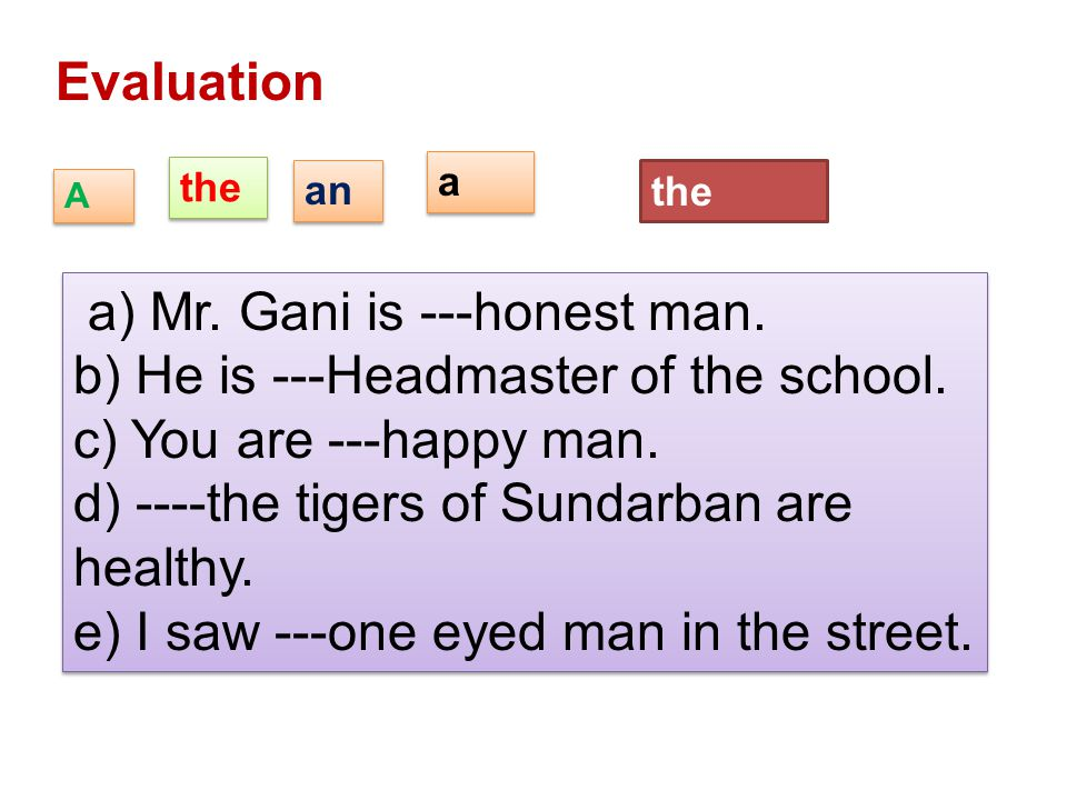 a) Mr. Gani is ---honest man. b) He is ---Headmaster of the school.