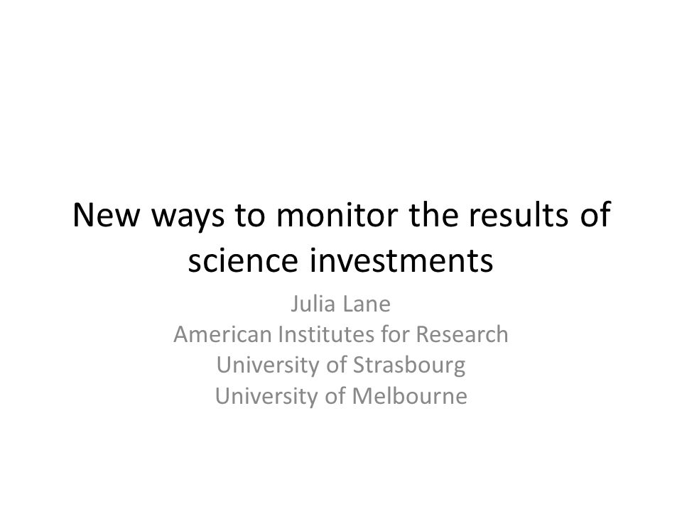 New ways to monitor the results of science investments Julia Lane American Institutes for Research University of Strasbourg University of Melbourne