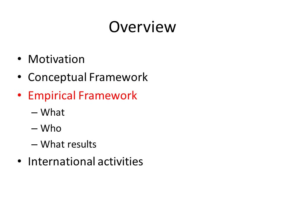 Overview Motivation Conceptual Framework Empirical Framework – What – Who – What results International activities