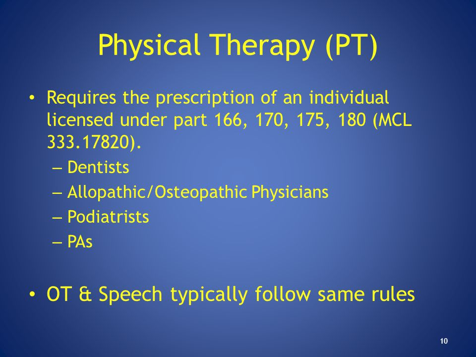 Physical Therapy (PT) Requires the prescription of an individual licensed under part 166, 170, 175, 180 (MCL 333.17820). – Dentists – Allopathic/Osteo