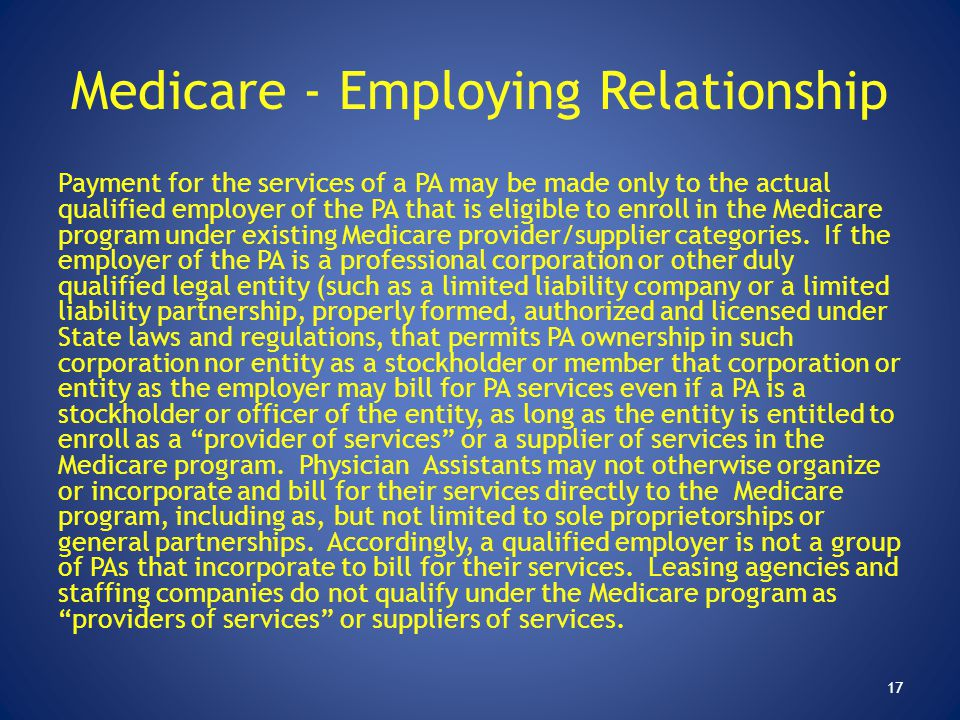 Medicare - Employing Relationship Payment for the services of a PA may be made only to the actual qualified employer of the PA that is eligible to enr