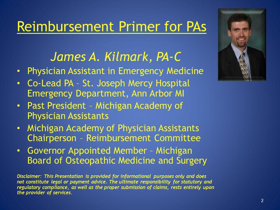 Reimbursement Primer for PAs James A. Kilmark, PA-C Physician Assistant in Emergency Medicine Co-Lead PA – St. Joseph Mercy Hospital Emergency Departm