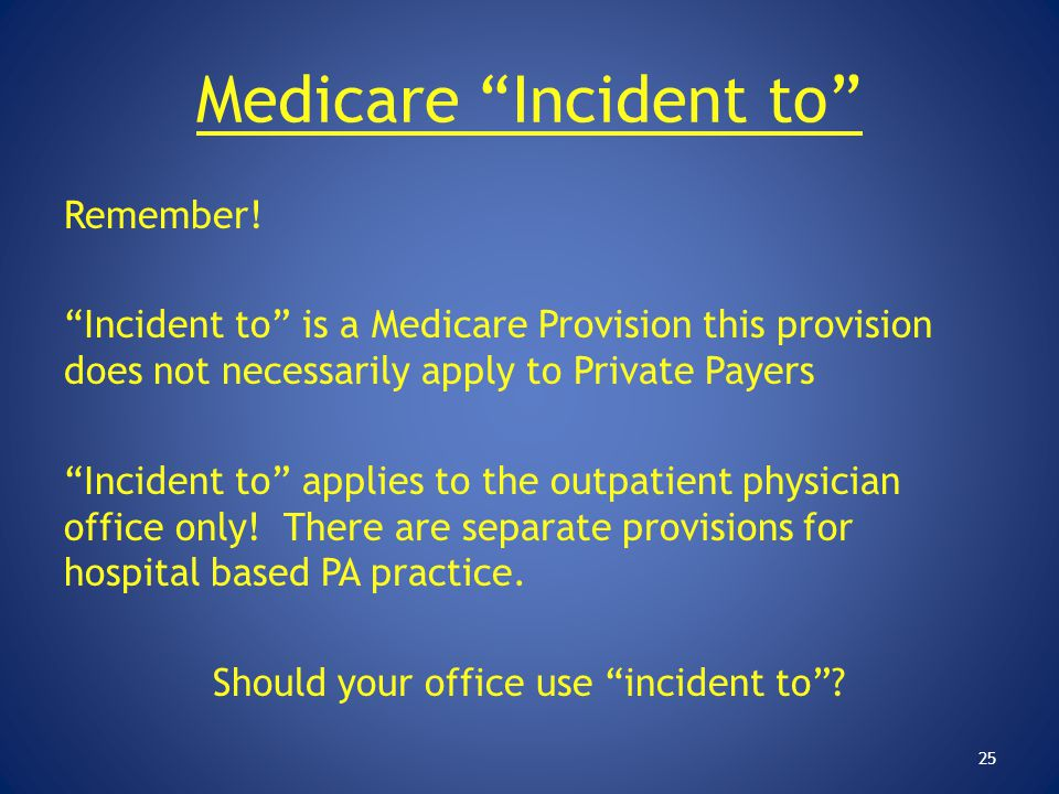 """Medicare """"Incident to"""" Remember! """"Incident to"""" is a Medicare Provision this provision does not necessarily apply to Private Payers """"Incident to"""" appli"""