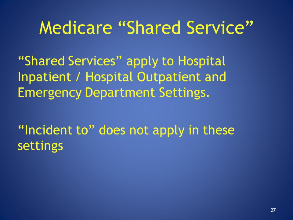"""Medicare """"Shared Service"""" """"Shared Services"""" apply to Hospital Inpatient / Hospital Outpatient and Emergency Department Settings. """"Incident to"""" does no"""