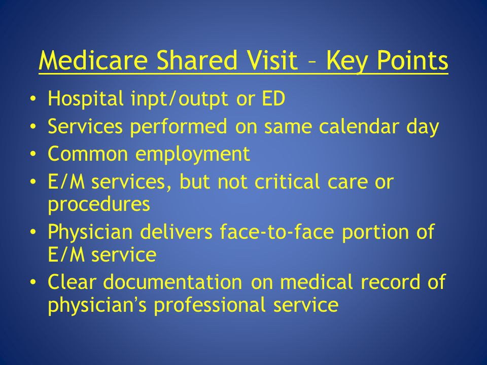 Medicare Shared Visit – Key Points Hospital inpt/outpt or ED Services performed on same calendar day Common employment E/M services, but not critical