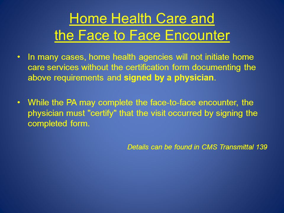 Home Health Care and the Face to Face Encounter In many cases, home health agencies will not initiate home care services without the certification for