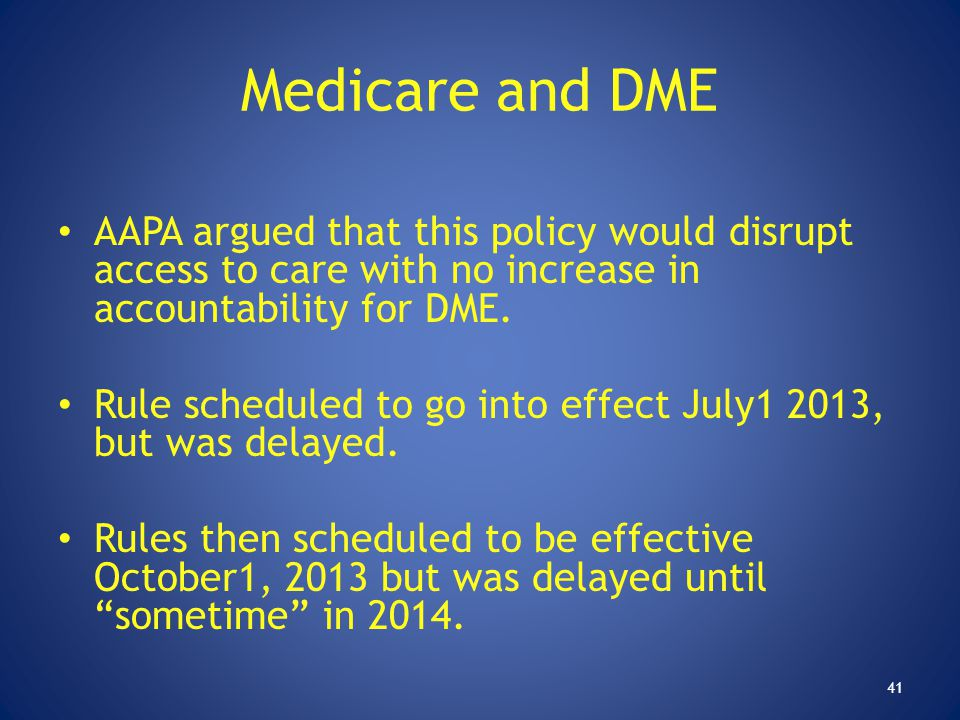 Medicare and DME AAPA argued that this policy would disrupt access to care with no increase in accountability for DME. Rule scheduled to go into effec