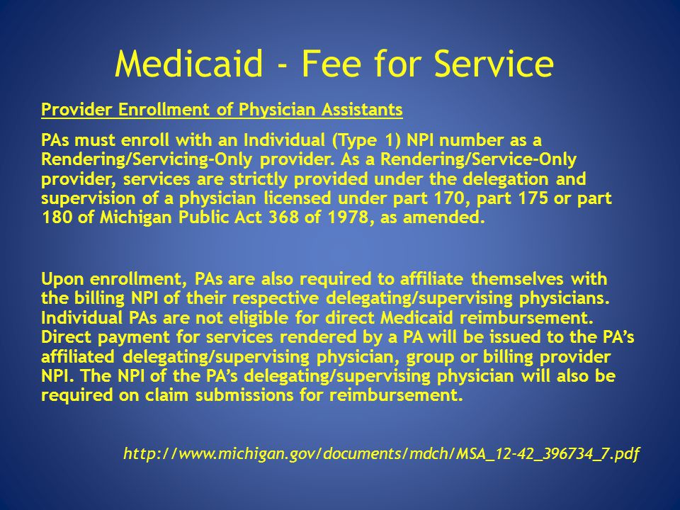 Medicaid - Fee for Service Provider Enrollment of Physician Assistants PAs must enroll with an Individual (Type 1) NPI number as a Rendering/Servicing