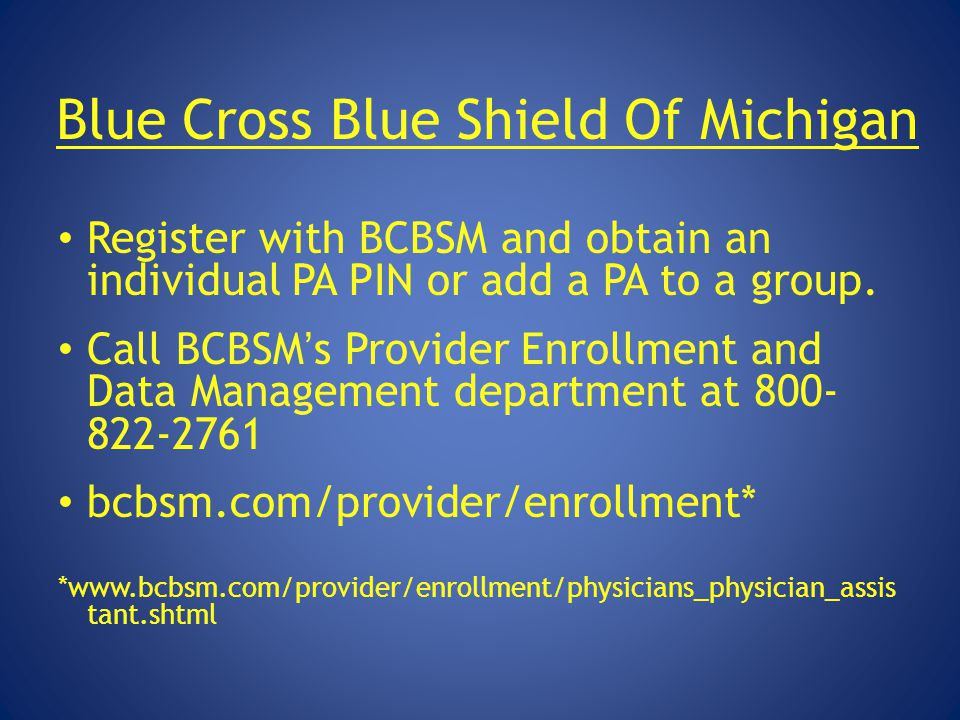 Blue Cross Blue Shield Of Michigan Register with BCBSM and obtain an individual PA PIN or add a PA to a group. Call BCBSM's Provider Enrollment and Da