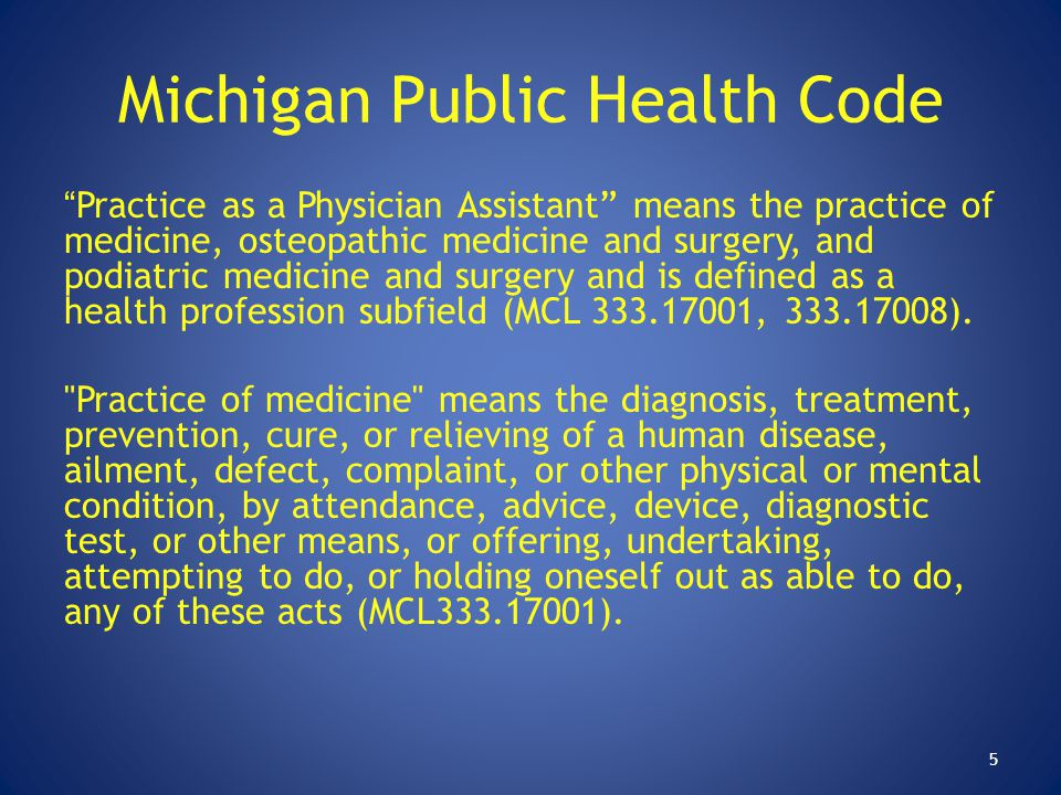 """Michigan Public Health Code """"Practice as a Physician Assistant"""" means the practice of medicine, osteopathic medicine and surgery, and podiatric medici"""