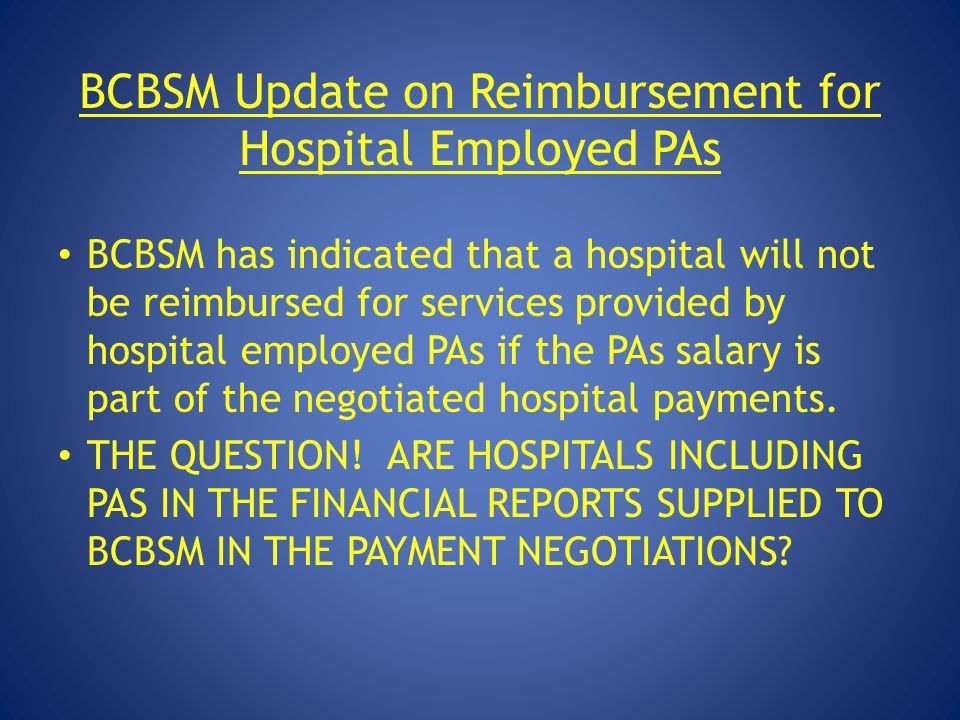 BCBSM Update on Reimbursement for Hospital Employed PAs BCBSM has indicated that a hospital will not be reimbursed for services provided by hospital e