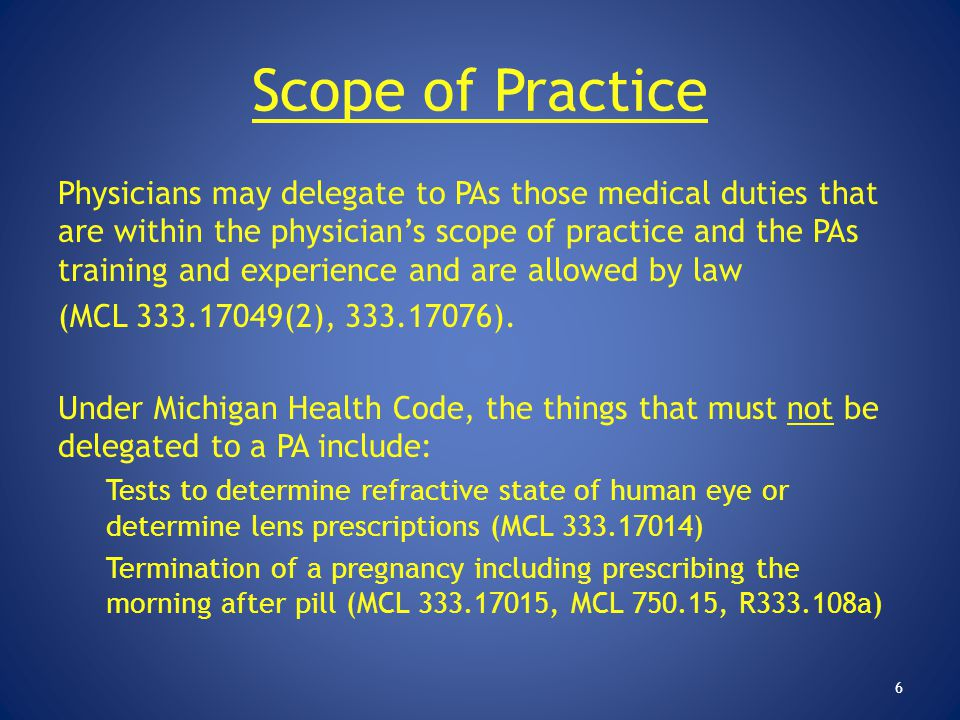 Scope of Practice Physicians may delegate to PAs those medical duties that are within the physician's scope of practice and the PAs training and exper