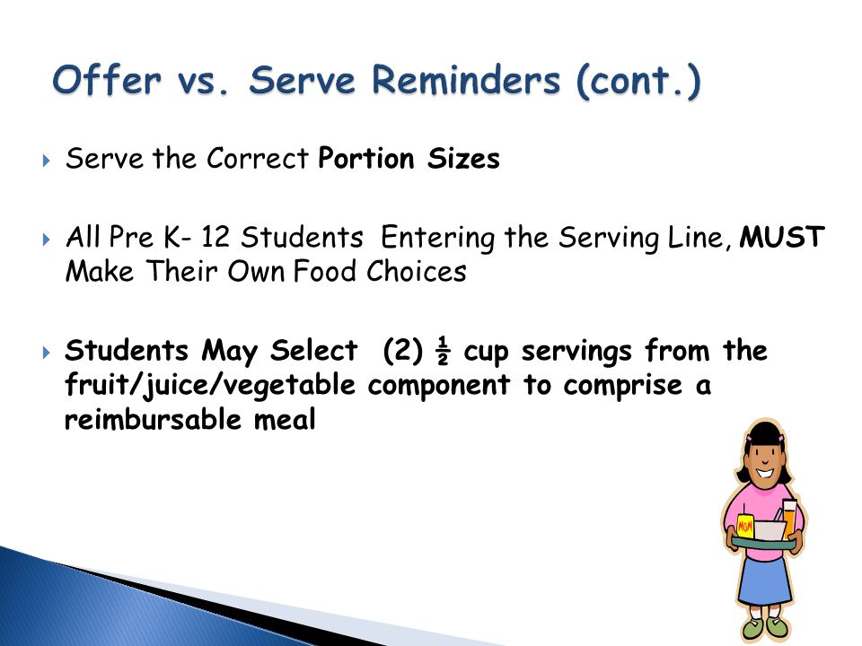  Lunch- Students must select ½ Cup of Fruit or Vegetable, at least 3 Components & 2 Full Components  Breakfast- Student must select a minimum of 3 Food Items from 2 Components  Breakfast –Student must select a fruit/juice or vegetable  Ask the Student May I Help You .
