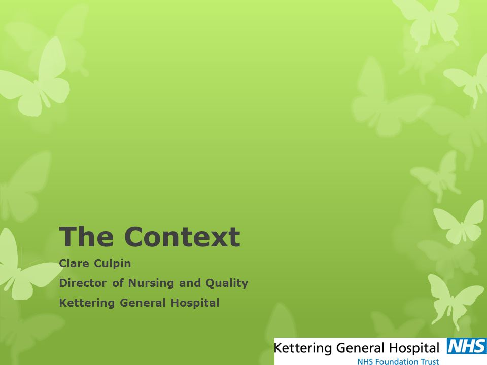 The Context Clare Culpin Director of Nursing and Quality Kettering General Hospital