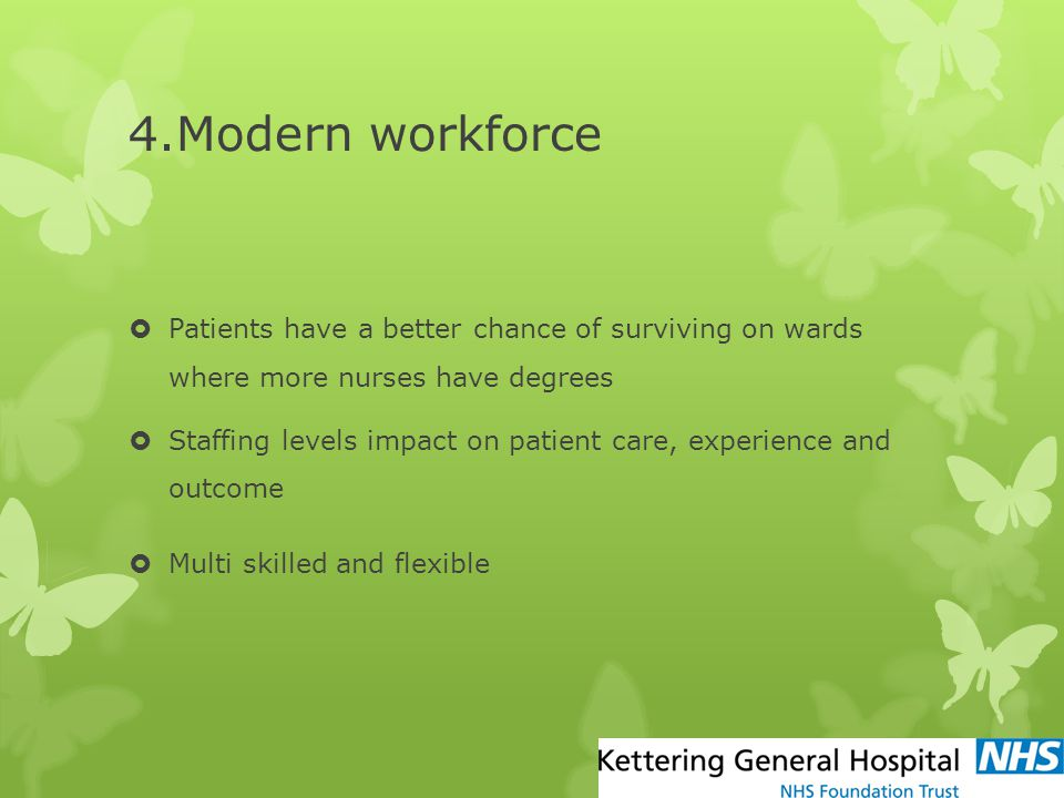 4.Modern workforce  Patients have a better chance of surviving on wards where more nurses have degrees  Staffing levels impact on patient care, expe