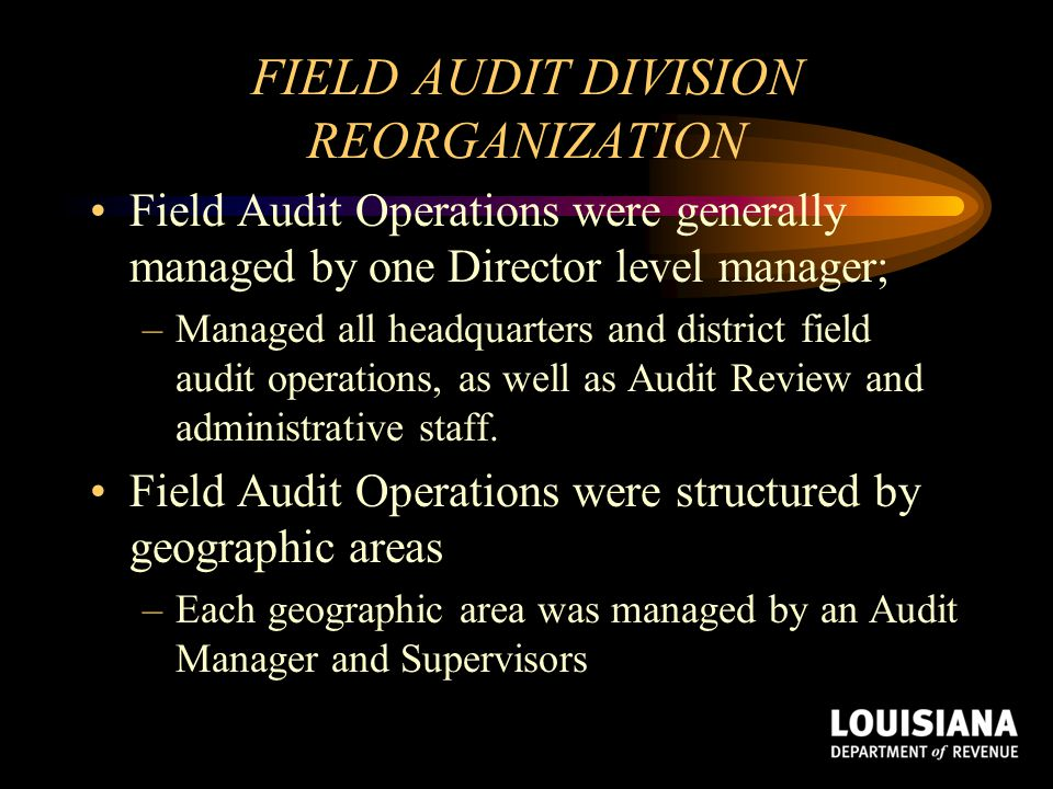 FIELD AUDIT DIVISION REORGANIZATION Field Audit Operations were generally managed by one Director level manager; –Managed all headquarters and distric