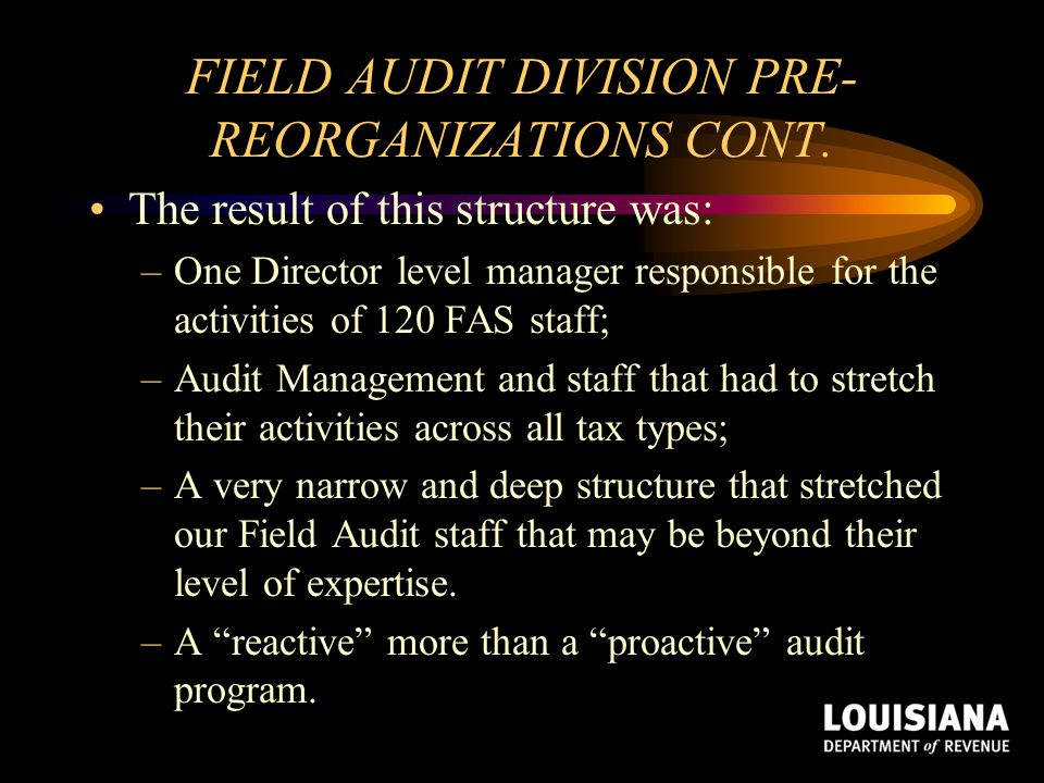 FIELD AUDIT DIVISION PRE- REORGANIZATIONS CONT. The result of this structure was: –One Director level manager responsible for the activities of 120 FA