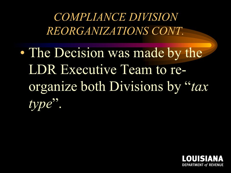 """COMPLIANCE DIVISION REORGANIZATIONS CONT. The Decision was made by the LDR Executive Team to re- organize both Divisions by """"tax type""""."""