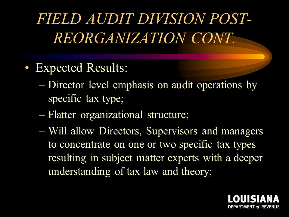 FIELD AUDIT DIVISION POST- REORGANIZATION CONT. Expected Results: –Director level emphasis on audit operations by specific tax type; –Flatter organiza
