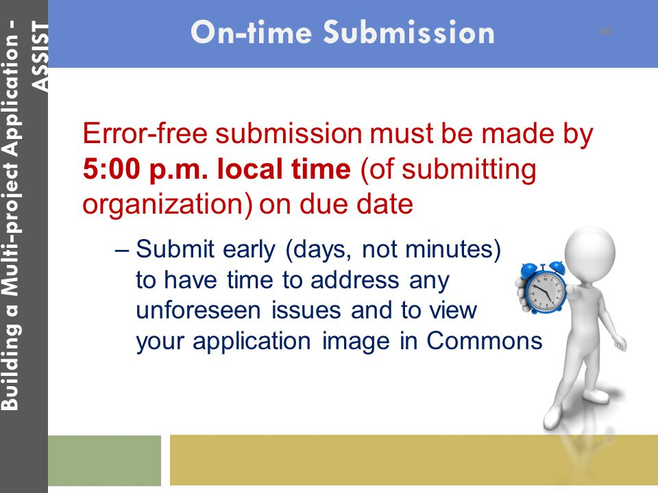 On-time Submission Error-free submission must be made by 5:00 p.m. local time (of submitting organization) on due date –Submit early (days, not minute
