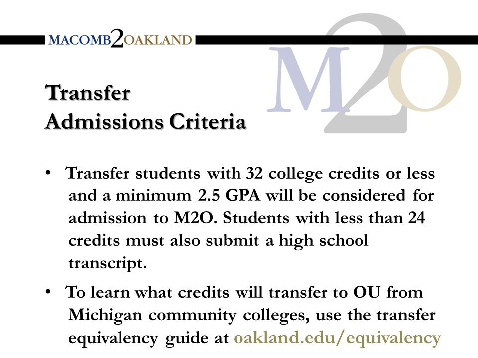 Transfer Admissions Criteria Transfer students with 32 college credits or less and a minimum 2.5 GPA will be considered for admission to M2O.