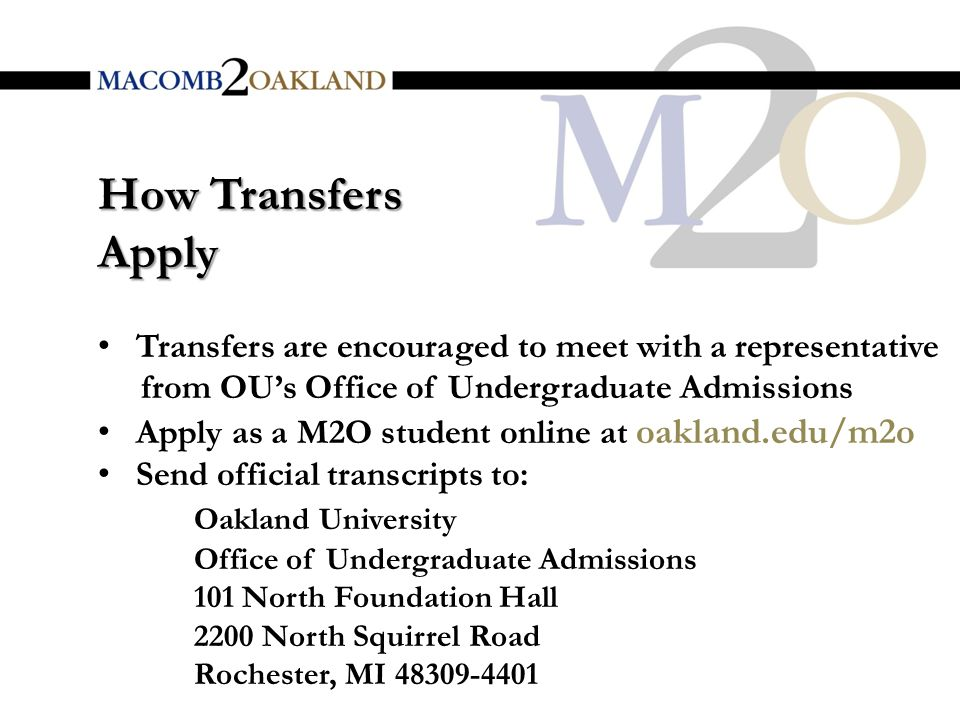 How Transfers Apply Transfers are encouraged to meet with a representative from OU's Office of Undergraduate Admissions Apply as a M2O student online at oakland.edu/m2o Send official transcripts to: Oakland University Office of Undergraduate Admissions 101 North Foundation Hall 2200 North Squirrel Road Rochester, MI 48309-4401